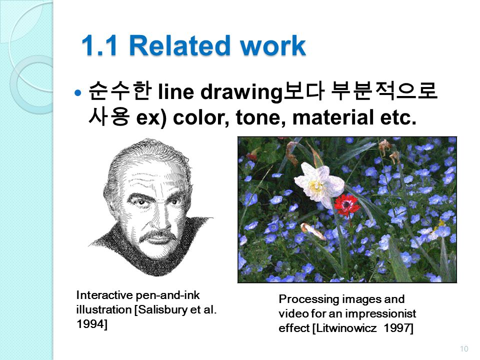1.1 Related work 순수한 line drawing보다 부분적으로 사용 ex) color, tone, material etc. Interactive pen-and-ink illustration [Salisbury et al. 1994]